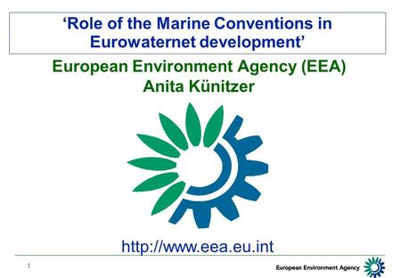 1 'Role of the Marine Conventions in Eurowaternet development'  European Environment Agency (EEA) Anita Künitzer.