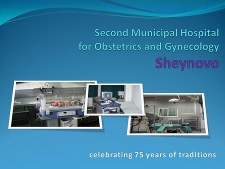 "Sheynovo hospital Second Municipal Hospital for Obstetrics and Gynecology ""Sheynovo"" Plc. celebrates 75 years of traditions, high professionalism and."