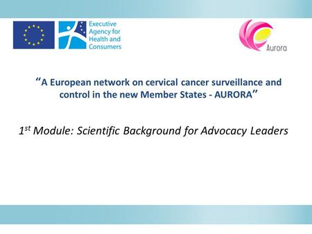 """A European network on cervical cancer surveillance and control in the new Member States - AURORA"" 1 st Module: Scientific Background for Advocacy Leaders."