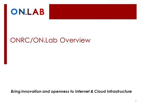 ONRC/ON.Lab Overview 1 Bring innovation and openness to Internet & Cloud Infrastructure.
