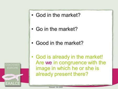 Huissen 09-2005 God in the market? Go in the market? Good in the market? God is already in the market! Are we in congruence with the image in which he.