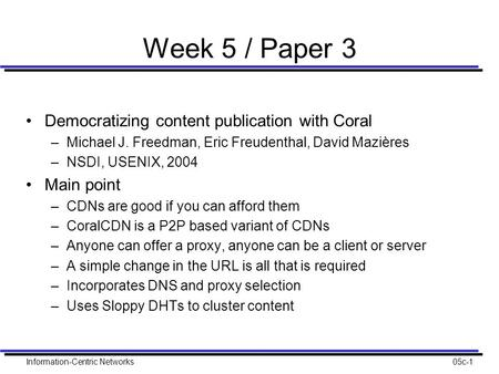 Information-Centric Networks05c-1 Week 5 / Paper 3 Democratizing content publication with Coral –Michael J. Freedman, Eric Freudenthal, David Mazières.