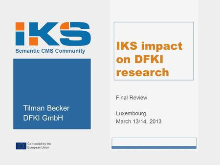 Co-funded by the European Union Semantic CMS Community IKS impact on DFKI research Final Review Luxembourg March 13/14, 2013 Tilman Becker DFKI GmbH.