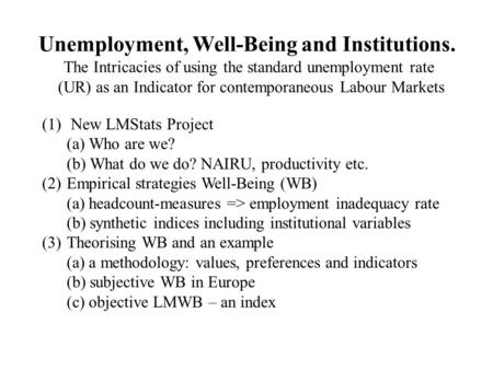 Unemployment, Well-Being and Institutions. The Intricacies of using the standard unemployment rate (UR) as an Indicator for contemporaneous Labour Markets.