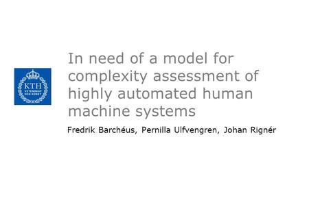 In need of a model for complexity assessment of highly automated human machine systems Fredrik Barchéus, Pernilla Ulfvengren, Johan Rignér.