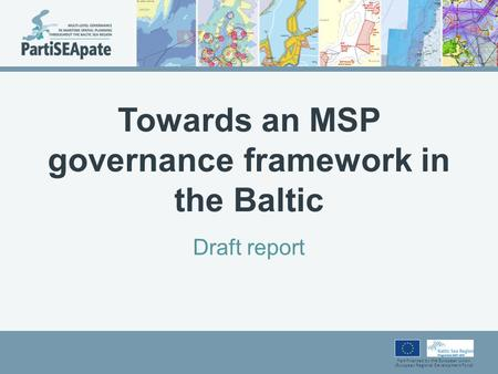 Part-financed by the European Union (European Regional Development Fund) Towards an MSP governance framework in the Baltic Draft report.