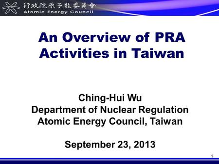 1 Ching-Hui Wu Department of Nuclear Regulation Atomic Energy Council, Taiwan September 23, 2013 An Overview of PRA Activities in Taiwan.