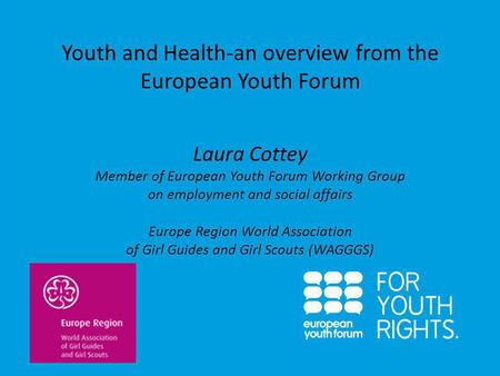 PRESENTATION Youth and Health-an overview from the European Youth Forum Laura Cottey Member of European Youth Forum Working Group on employment and social.