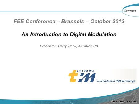 Www.aeroflex.com FEE Conference – Brussels – October 2013 An Introduction to Digital Modulation Presenter: Barry Hack, Aeroflex UK.