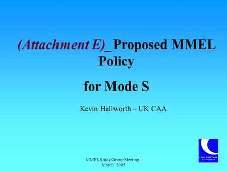 MMEL Study Group Meeting - March 2005 (Attachment E)_Proposed MMEL Policy for Mode S Kevin Hallworth – UK CAA.