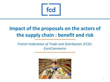 Impact of the proposals on the actors of the supply chain : benefit and risk French Federation of Trade and Distribution (FCD)- EuroCommerce 1.
