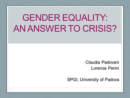 GENDER EQUALITY: AN ANSWER TO CRISIS? Claudia Padovani Lorenza Perini SPGI, University of Padova.
