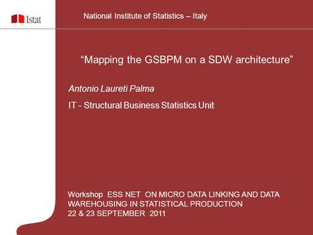 "Workshop ESS NET ON MICRO DATA LINKING AND DATA WAREHOUSING IN STATISTICAL PRODUCTION 22 & 23 SEPTEMBER 2011 ""Mapping the GSBPM on a SDW architecture"""