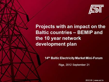Projects with an impact on the Baltic countries – BEMIP and the 10 year network development plan 2012.09 | www.ast.lv Riga, 2012 September 21 14 th Baltic.