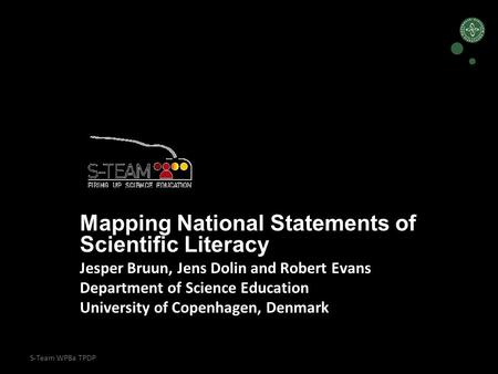 S-Team WP8a TPDP Mapping National Statements of Scientific Literacy Jesper Bruun, Jens Dolin and Robert Evans Department of Science Education University.