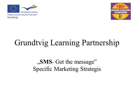 "Grundtvig Learning Partnership ""SMS - Get the message"" Specific Marketing Strategis."