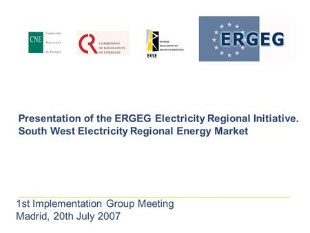 Presentation of the ERGEG Electricity Regional Initiative. South West Electricity Regional Energy Market 1st Implementation Group Meeting Madrid, 20th.