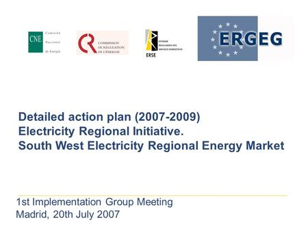 Detailed action plan (2007-2009) Electricity Regional Initiative. South West Electricity Regional Energy Market 1st Implementation Group Meeting Madrid,