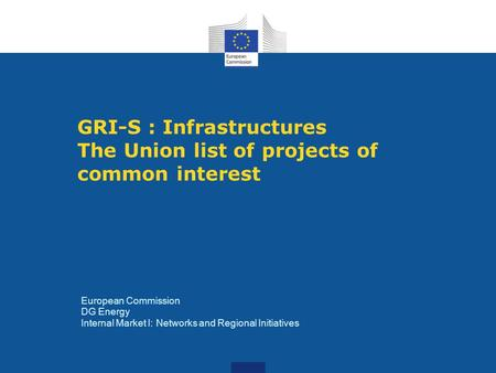 GRI-S : Infrastructures The Union list of projects of common interest European Commission DG Energy Internal Market I: Networks and Regional Initiatives.