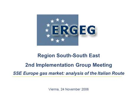 Region South-South East 2nd Implementation Group Meeting SSE Europe gas market: analysis of the Italian Route Vienna, 24 November 2006.