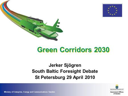 Ministry of Enterprise, Energy and Communications Sweden Green Corridors 2030 Jerker Sjögren South Baltic Foresight Debate St Petersburg 29 April 2010.