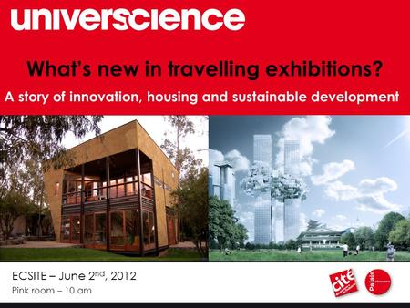 ECSITE – June 2 nd, 2012 Pink room – 10 am What's new in travelling exhibitions? A story of innovation, housing and sustainable development.
