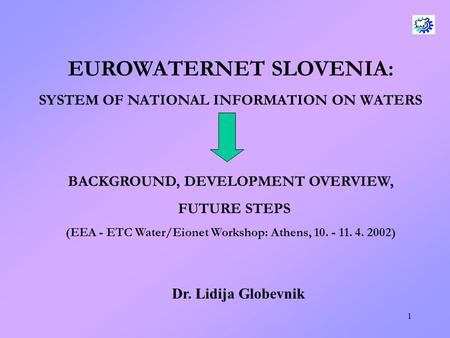 1 EUROWATERNET SLOVENIA: SYSTEM OF NATIONAL INFORMATION ON WATERS BACKGROUND, DEVELOPMENT OVERVIEW, FUTURE STEPS (EEA - ETC Water/Eionet Workshop: Athens,