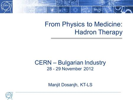 From Physics to Medicine: Hadron Therapy CERN – Bulgarian Industry 28 - 29 November 2012 Manjit Dosanjh, KT-LS.