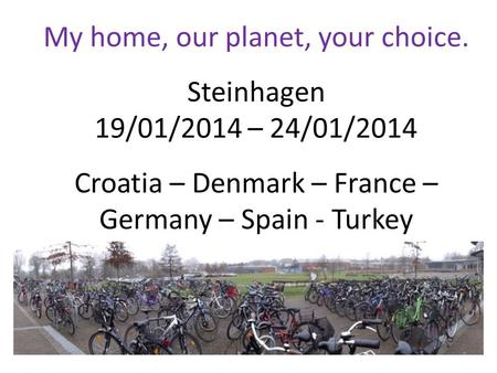 My home, our planet, your choice. Steinhagen 19/01/2014 – 24/01/2014 Croatia – Denmark – France – Germany – Spain - Turkey.