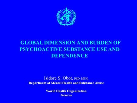GLOBAL DIMENSION AND BURDEN OF PSYCHOACTIVE SUBSTANCE USE AND DEPENDENCE Isidore S. Obot, PhD, MPH. Department of Mental Health and Substance Abuse World.