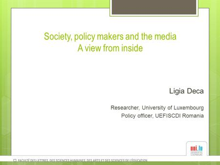Society, policy makers and the media A view from inside Ligia Deca Researcher, University of Luxembourg Policy officer, UEFISCDI Romania.