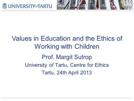 Values in Education and the Ethics of Working with Children Prof. Margit Sutrop University of Tartu, Centre for Ethics Tartu, 24th April 2013.