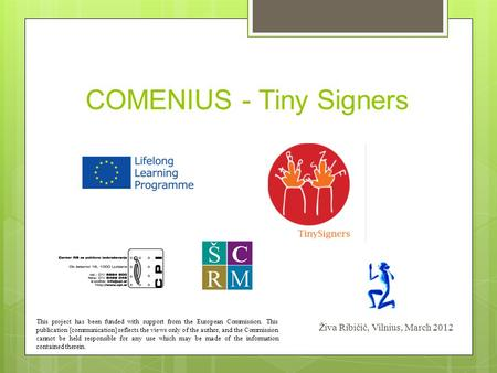 COMENIUS - Tiny Signers Živa Ribičič, Vilnius, March 2012 This project has been funded with support from the European Commission. This publication [communication]