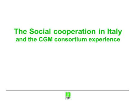 The Social cooperation in Italy and the CGM consortium experience.