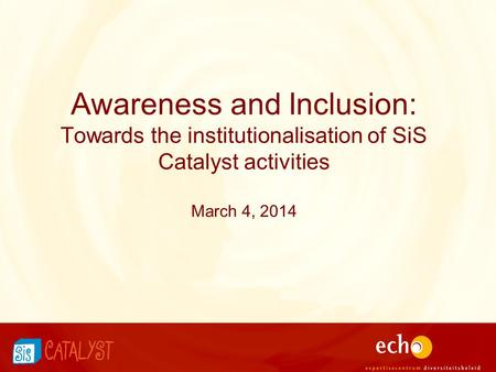 Awareness and Inclusion: Towards the institutionalisation of SiS Catalyst activities March 4, 2014.