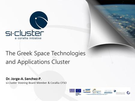 The Greek Space Technologies and Applications Cluster Dr. Jorge-A. Sanchez-P. si-Cluster Steering Board Member & Corallia CFSO.