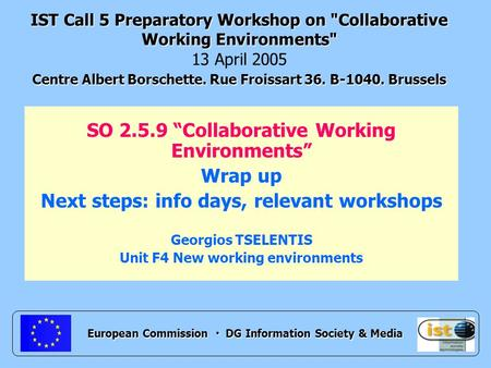 European Commission DG Information Society & Media IST Call 5 Preparatory Workshop on Collaborative Working Environments Centre Albert Borschette. Rue.