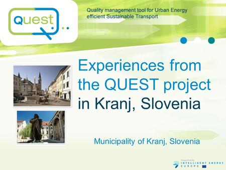 Experiences from the QUEST project in Kranj, Slovenia Municipality of Kranj, Slovenia.