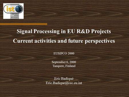 Signal Processing in EU R&D Projects Current activities and future perspectives EUSIPCO 2000 September 6, 2000 Tampere, Finland Eric Badiqué