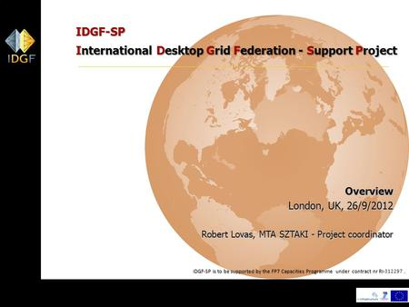 1 IDGF-SP International Desktop Grid Federation - Support Project Overview London, UK, 26/9/2012 Robert Lovas, MTA SZTAKI - Project coordinator IDGF-SP.