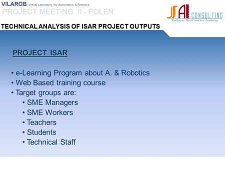 VILAROB VILAROB Virtual Laboratory for Automation & Robotics PROJECT ISAR PROJECT ISAR e-Learning Program about A. & Robotics Web Based training course.