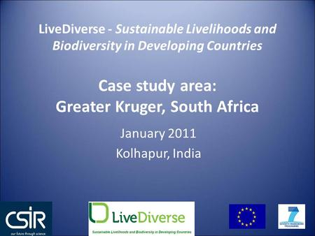 January 2011 Kolhapur, India LiveDiverse - Sustainable Livelihoods and Biodiversity in Developing Countries Case study area: Greater Kruger, South Africa.