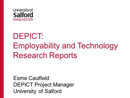 DEPICT: Employability and Technology Research Reports Esme Caulfield DEPICT Project Manager University of Salford.