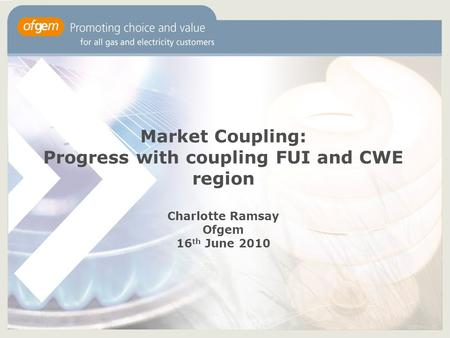 Market Coupling: Progress with coupling FUI and CWE region Charlotte Ramsay Ofgem 16 th June 2010.