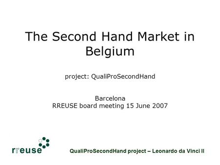 The Second Hand Market in Belgium project: QualiProSecondHand Barcelona RREUSE board meeting 15 June 2007 QualiProSecondHand project – Leonardo da Vinci.