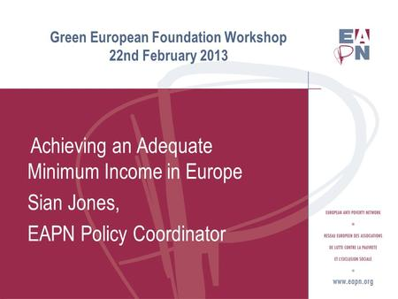 Green European Foundation Workshop 22nd February 2013 Achieving an Adequate Minimum Income in Europe Sian Jones, EAPN Policy Coordinator.