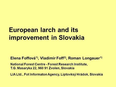 European larch and its improvement in Slovakia Elena Foffová 1), Vladimír Foff 2), Roman Longauer 1) National Forest Centre - Forest Research Institute,