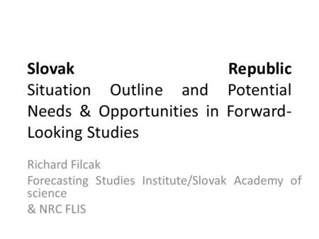 Slovak Republic Situation Outline and Potential Needs & Opportunities in Forward- Looking Studies Richard Filcak Forecasting Studies Institute/Slovak Academy.