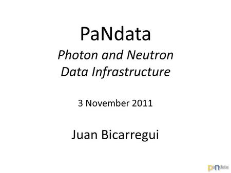 PaNdata Photon and Neutron Data Infrastructure 3 November 2011 Juan Bicarregui.
