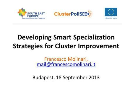 Developing Smart Specialization Strategies for Cluster Improvement Francesco Molinari,  Budapest, 18.